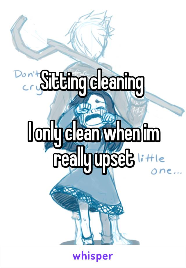 Sitting cleaning   I only clean when im really upset