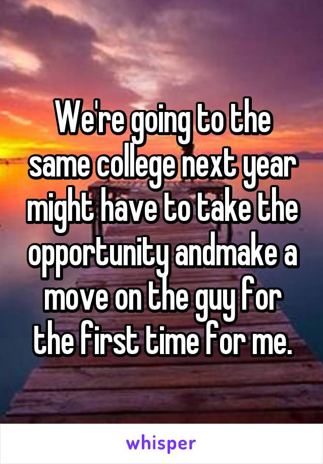 We're going to the same college next year might have to take the opportunity andmake a move on the guy for the first time for me.