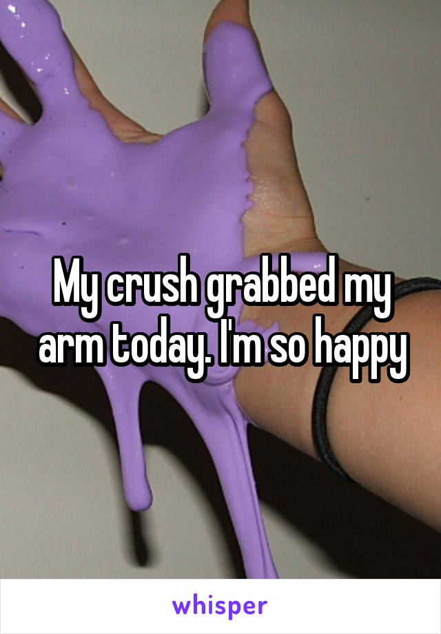 My crush grabbed my arm today. I'm so happy