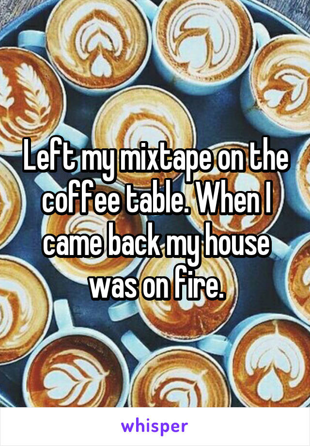Left my mixtape on the coffee table. When I came back my house was on fire.