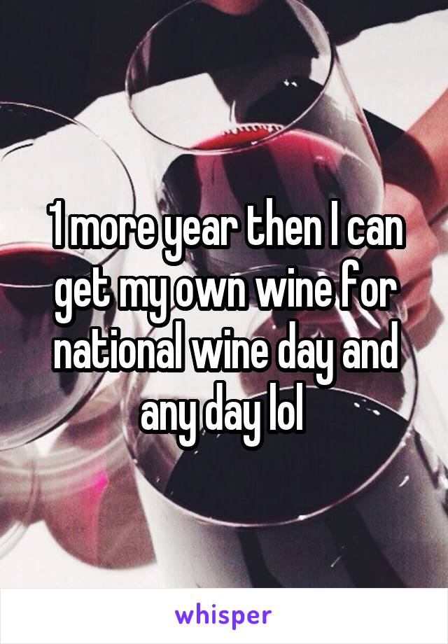 1 more year then I can get my own wine for national wine day and any day lol