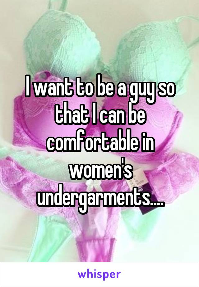 I want to be a guy so that I can be comfortable in women's undergarments....