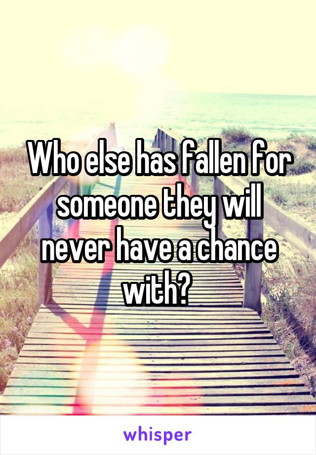 Who else has fallen for someone they will never have a chance with?