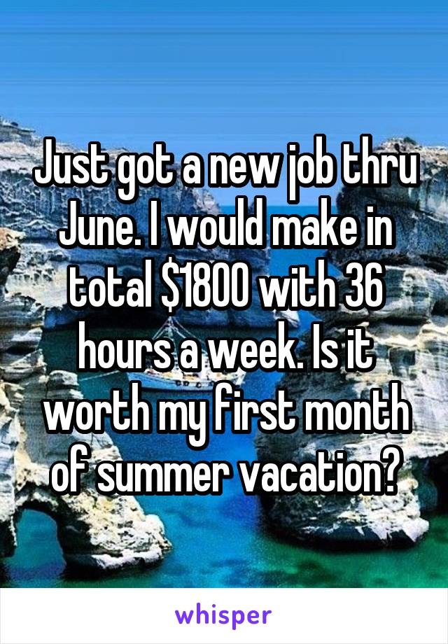 Just got a new job thru June. I would make in total $1800 with 36 hours a week. Is it worth my first month of summer vacation?