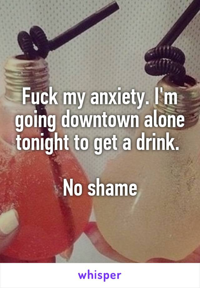 Fuck my anxiety. I'm going downtown alone tonight to get a drink.   No shame
