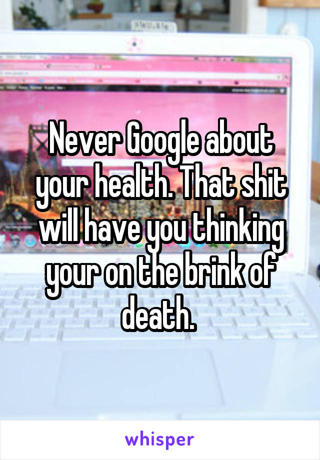 Never Google about your health. That shit will have you thinking your on the brink of death.