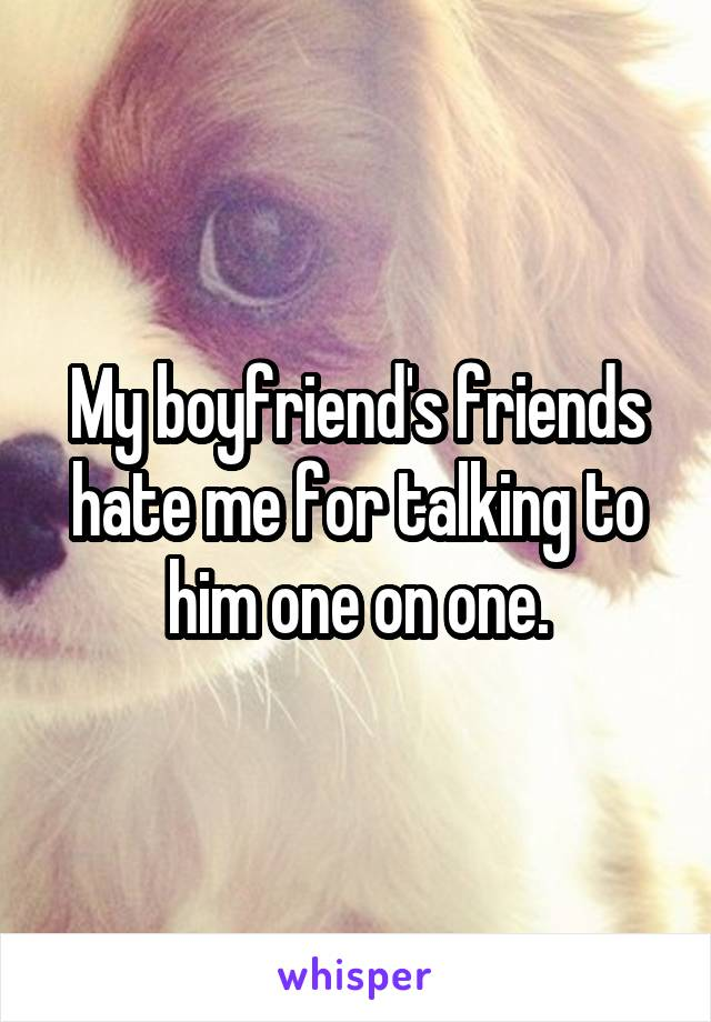 My boyfriend's friends hate me for talking to him one on one.