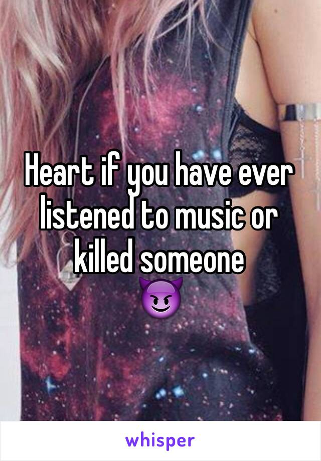 Heart if you have ever listened to music or killed someone 😈