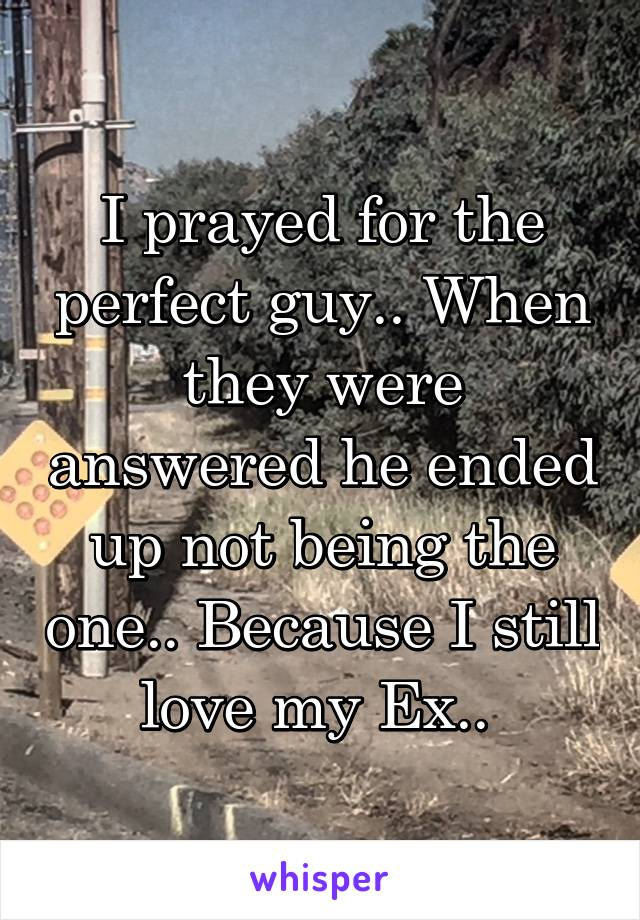 I prayed for the perfect guy.. When they were answered he ended up not being the one.. Because I still love my Ex..