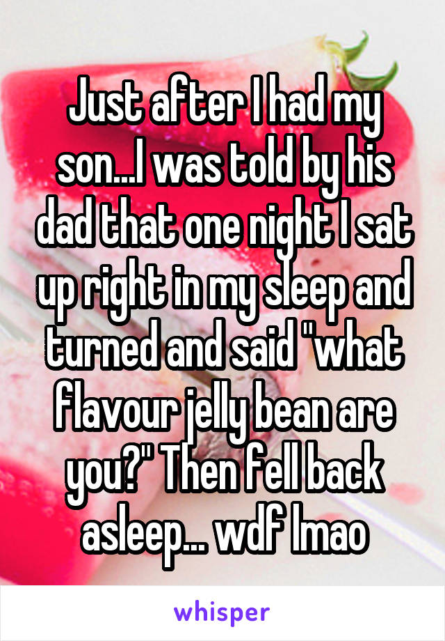 "Just after I had my son...I was told by his dad that one night I sat up right in my sleep and turned and said ""what flavour jelly bean are you?"" Then fell back asleep... wdf lmao"