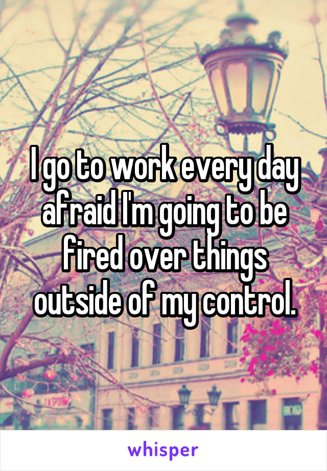 I go to work every day afraid I'm going to be fired over things outside of my control.