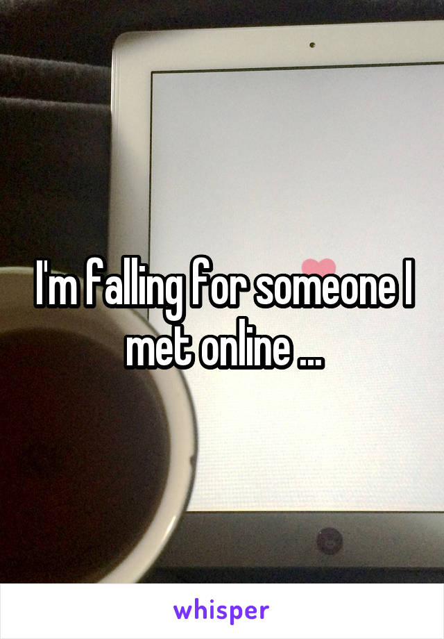 I'm falling for someone I met online ...