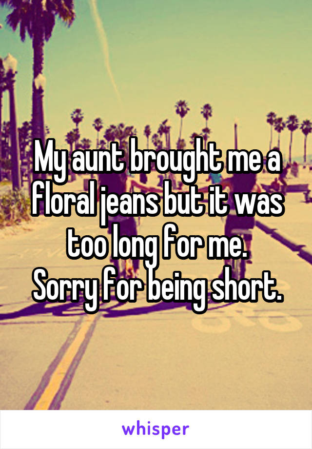 My aunt brought me a floral jeans but it was too long for me. Sorry for being short.