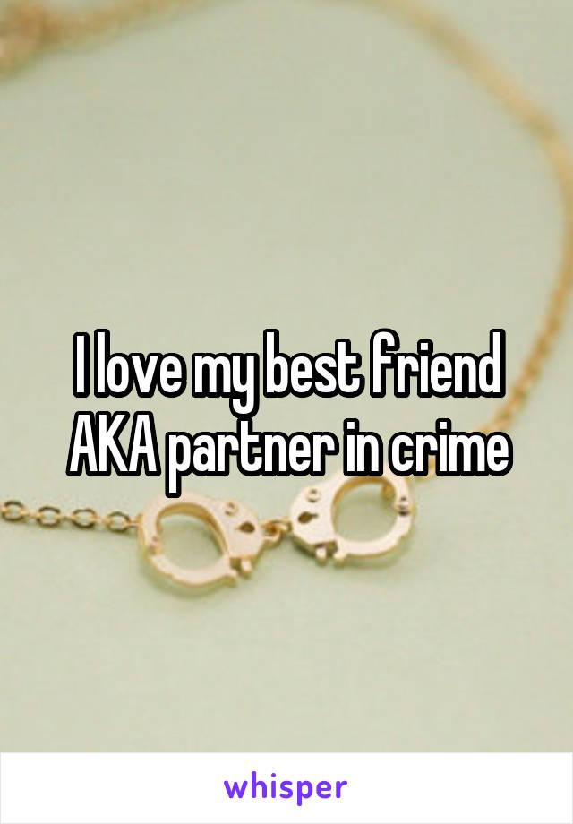 I love my best friend AKA partner in crime