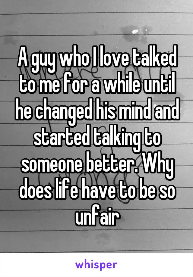 A guy who I love talked to me for a while until he changed his mind and started talking to someone better. Why does life have to be so unfair