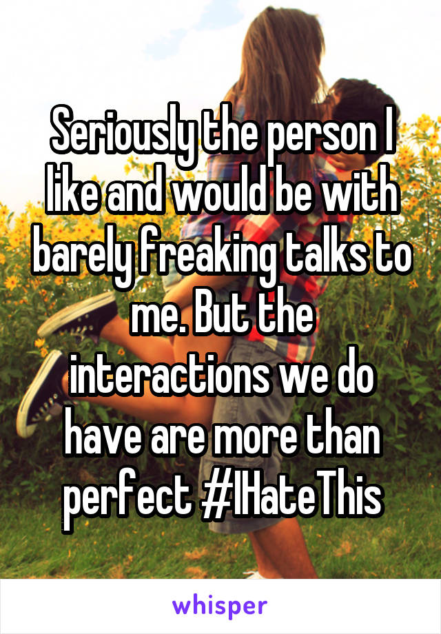 Seriously the person I like and would be with barely freaking talks to me. But the interactions we do have are more than perfect #IHateThis