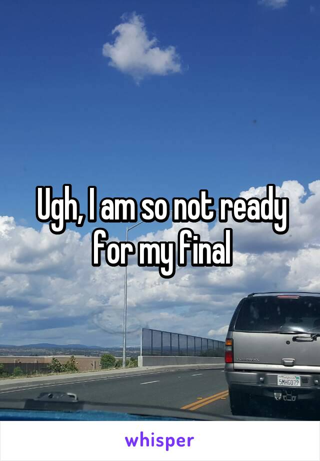 Ugh, I am so not ready for my final
