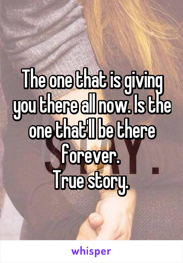 The one that is giving you there all now. Is the one that'll be there forever.  True story.