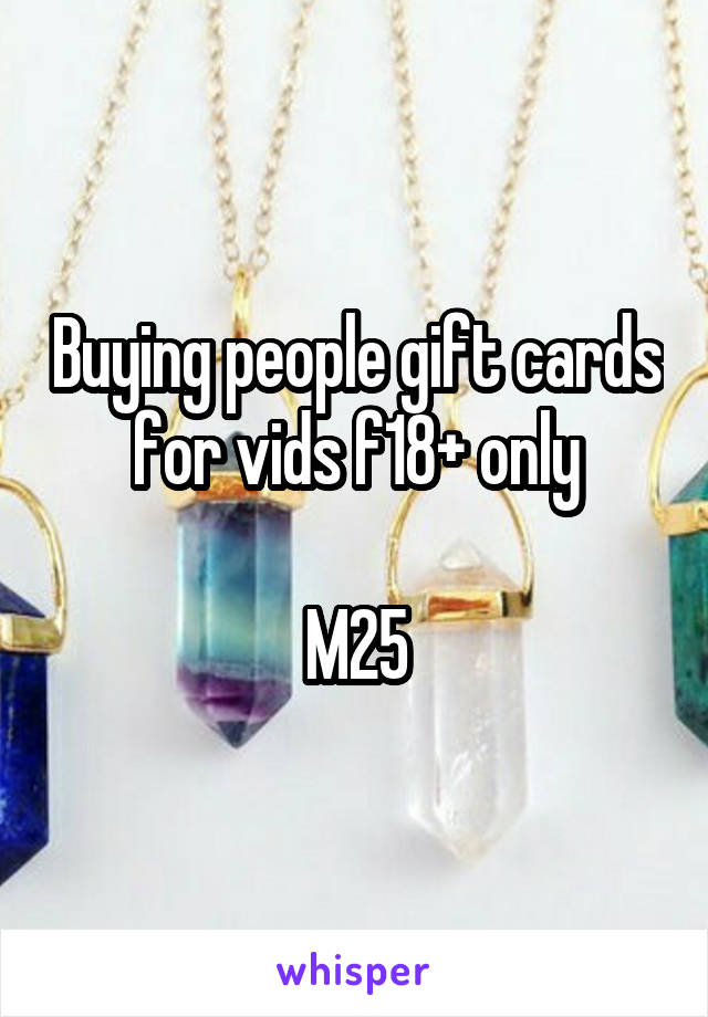 Buying people gift cards for vids f18+ only  M25