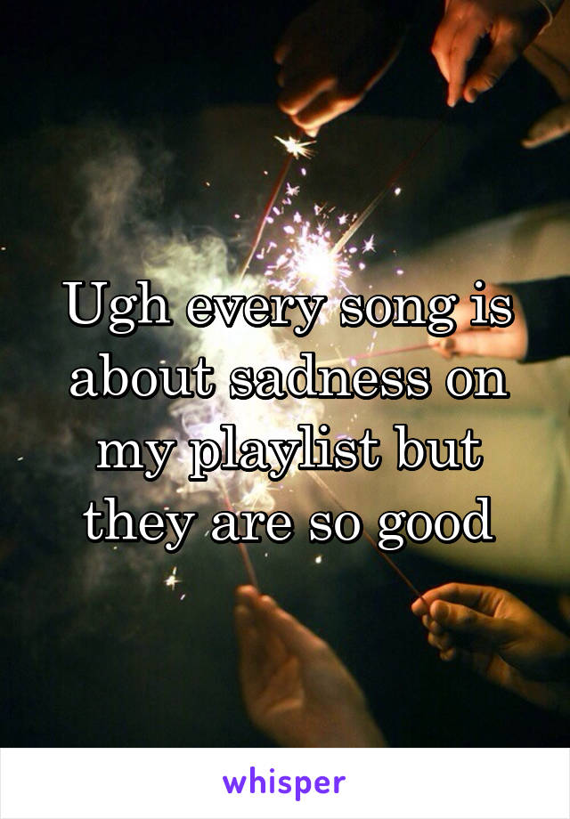 Ugh every song is about sadness on my playlist but they are so good
