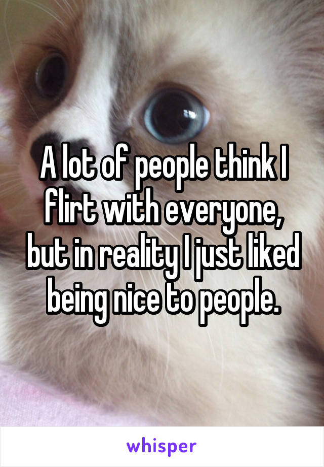 A lot of people think I flirt with everyone, but in reality I just liked being nice to people.