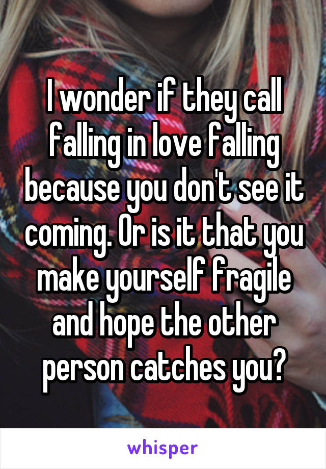 I wonder if they call falling in love falling because you don't see it coming. Or is it that you make yourself fragile and hope the other person catches you?