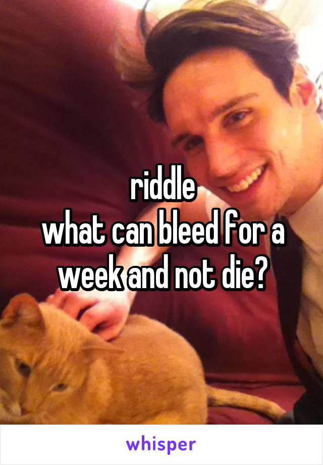 riddle what can bleed for a week and not die?