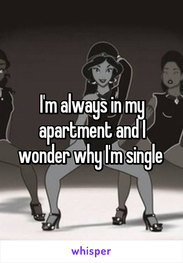I'm always in my apartment and I wonder why I'm single