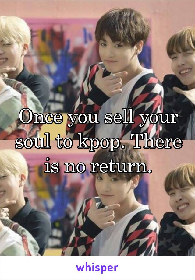 Once you sell your soul to kpop. There is no return.