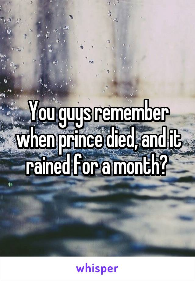 You guys remember when prince died, and it rained for a month?