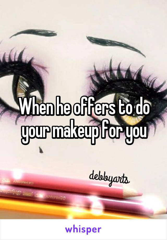 When he offers to do your makeup for you