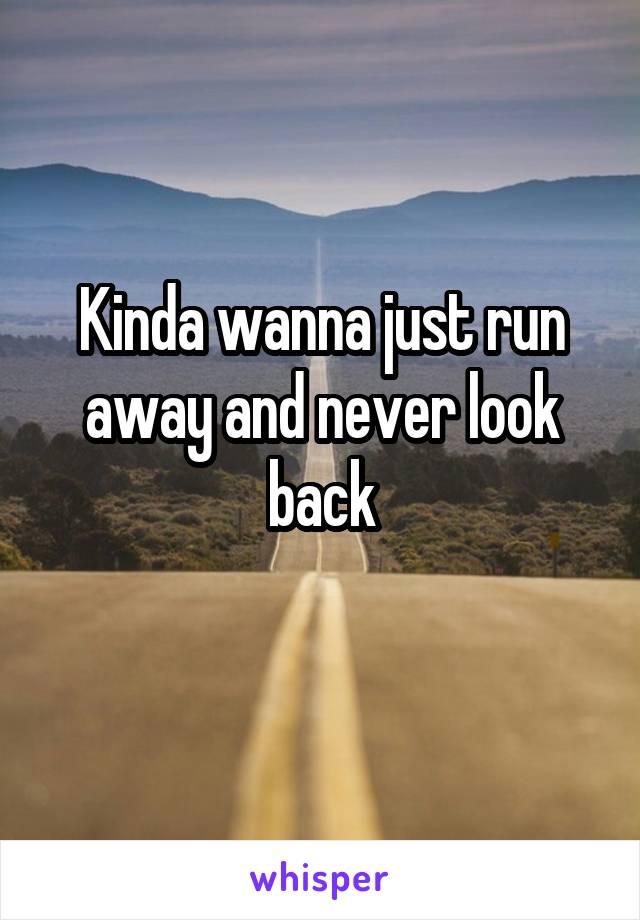 Kinda wanna just run away and never look back