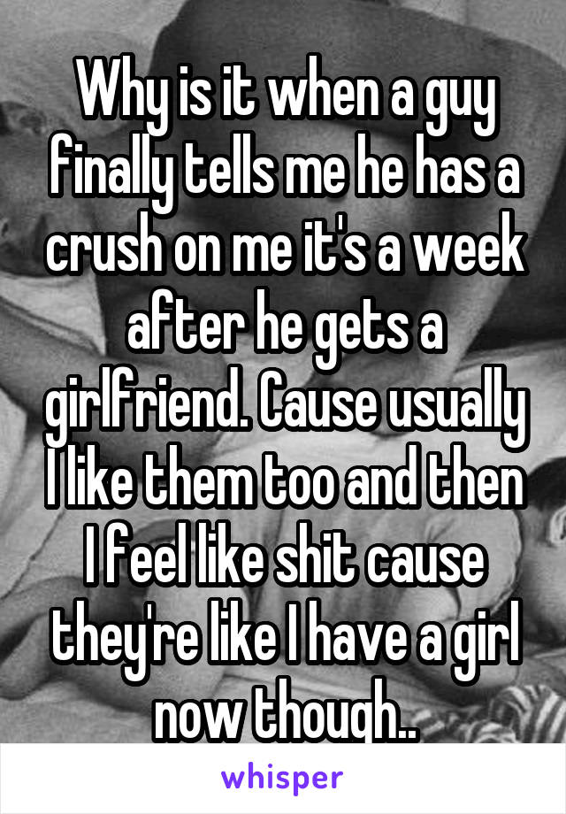 Why is it when a guy finally tells me he has a crush on me it's a week after he gets a girlfriend. Cause usually I like them too and then I feel like shit cause they're like I have a girl now though..