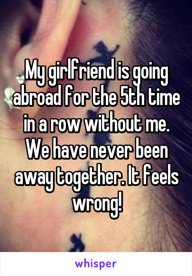 My girlfriend is going abroad for the 5th time in a row without me. We have never been away together. It feels wrong!