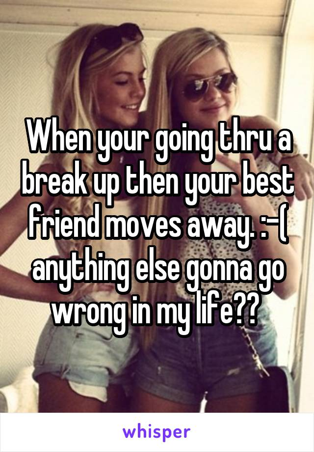 When your going thru a break up then your best friend moves away. :-( anything else gonna go wrong in my life??