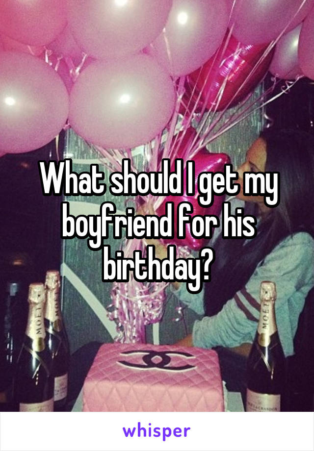 What should I get my boyfriend for his birthday?