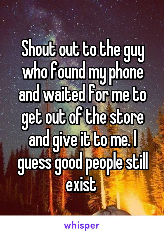 Shout out to the guy who found my phone and waited for me to get out of the store and give it to me. I guess good people still exist