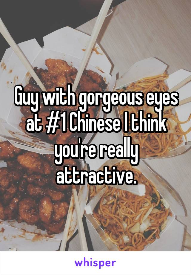 Guy with gorgeous eyes at #1 Chinese I think you're really attractive.