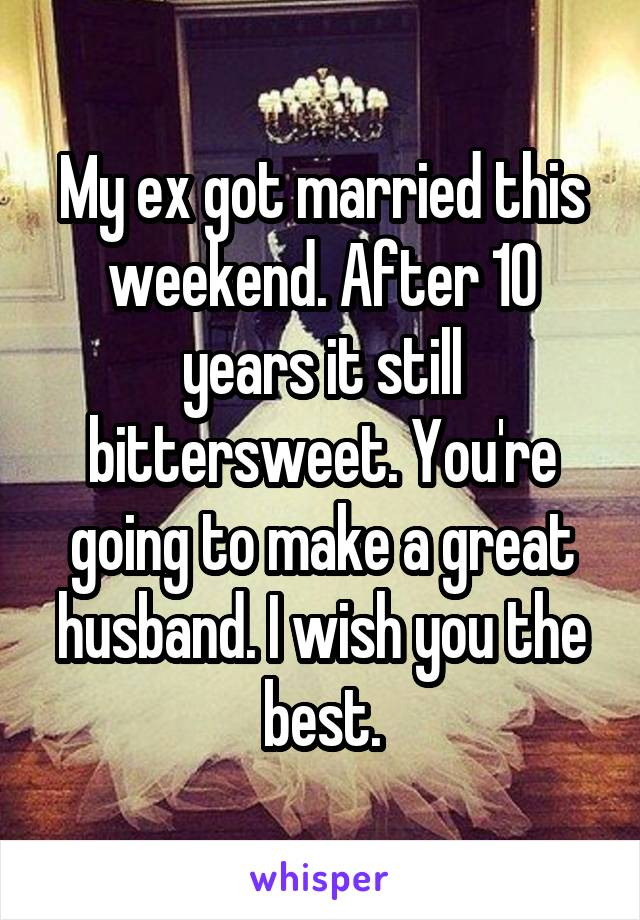 My ex got married this weekend. After 10 years it still bittersweet. You're going to make a great husband. I wish you the best.