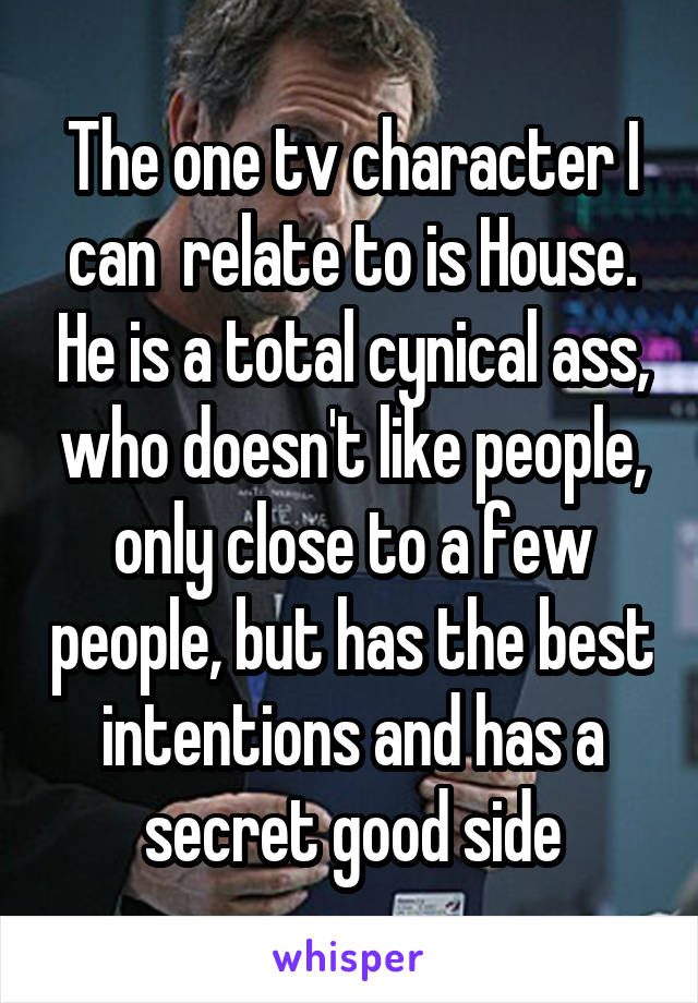 The one tv character I can  relate to is House. He is a total cynical ass, who doesn't like people, only close to a few people, but has the best intentions and has a secret good side