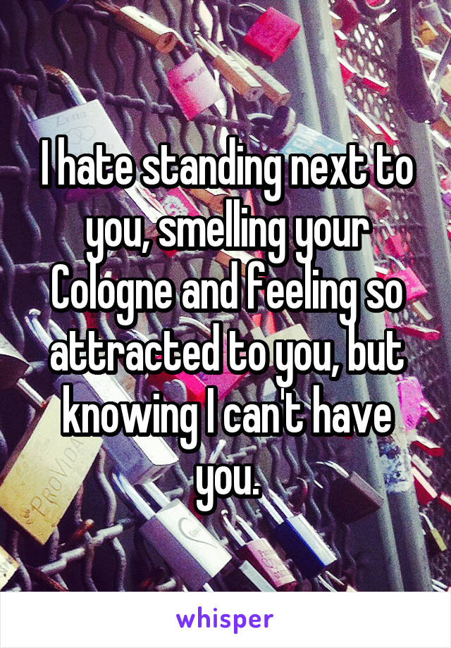 I hate standing next to you, smelling your Cologne and feeling so attracted to you, but knowing I can't have you.