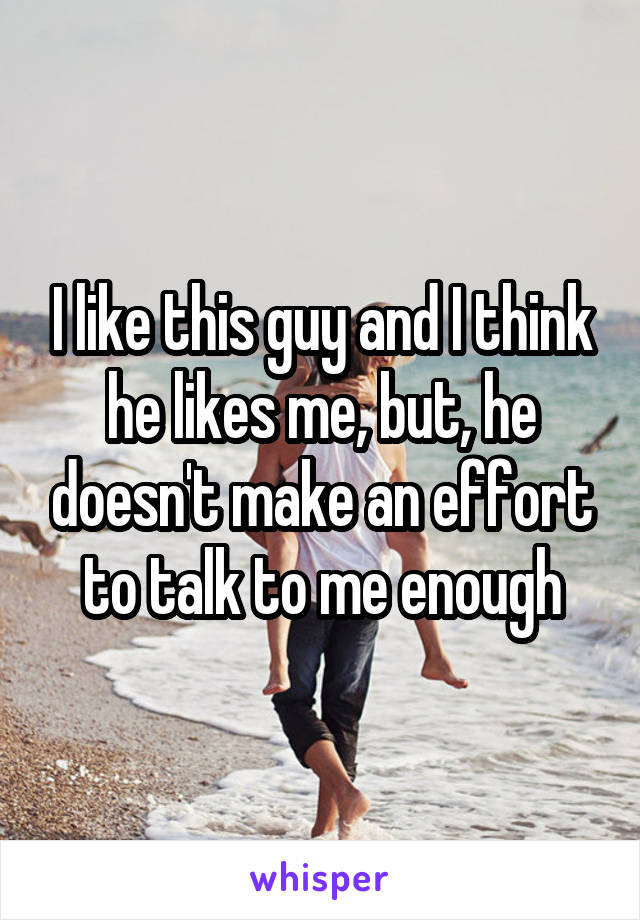 I like this guy and I think he likes me, but, he doesn't make an effort to talk to me enough