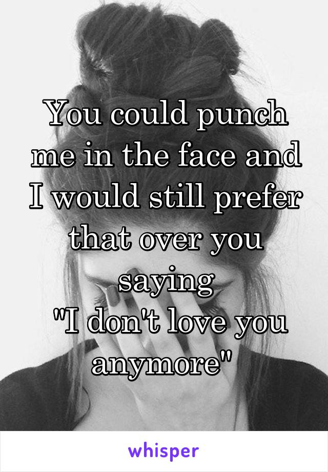 """You could punch me in the face and I would still prefer that over you saying  """"I don't love you anymore"""""""