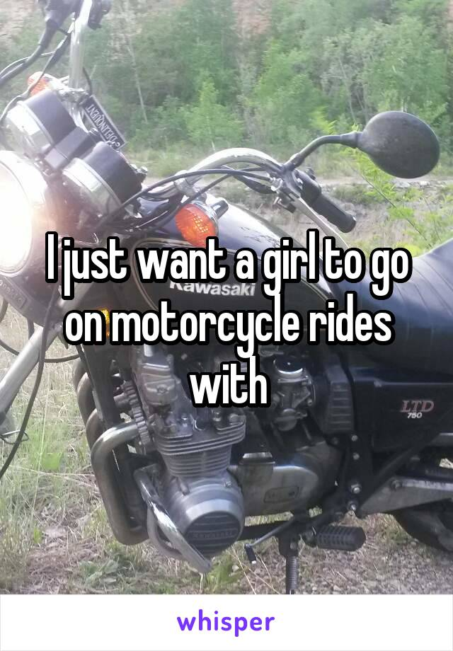 I just want a girl to go on motorcycle rides with