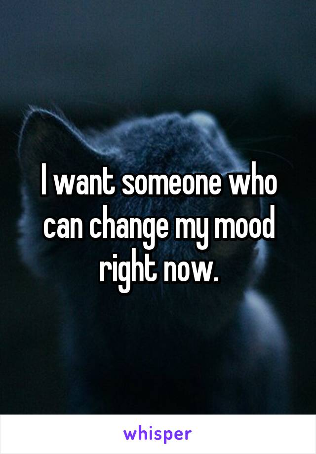 I want someone who can change my mood right now.