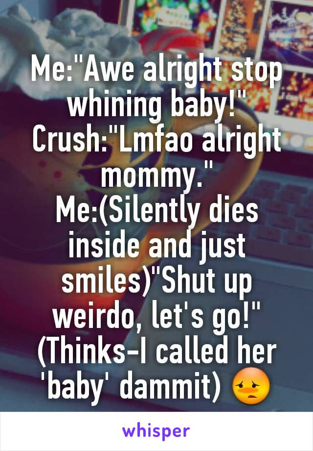 """Me:""""Awe alright stop whining baby!"""" Crush:""""Lmfao alright mommy."""" Me:(Silently dies inside and just smiles)""""Shut up weirdo, let's go!"""" (Thinks-I called her 'baby' dammit) 😳"""