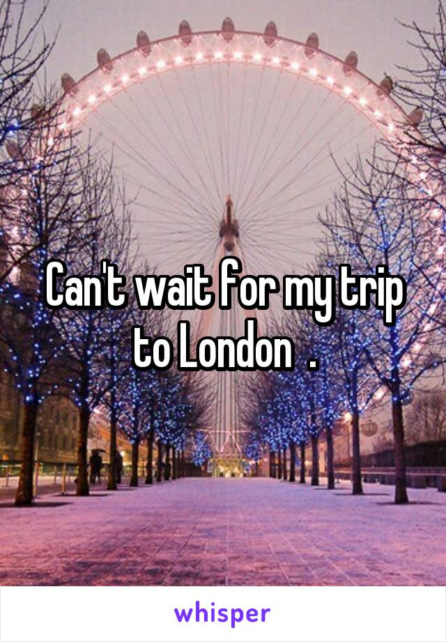 Can't wait for my trip to London  .