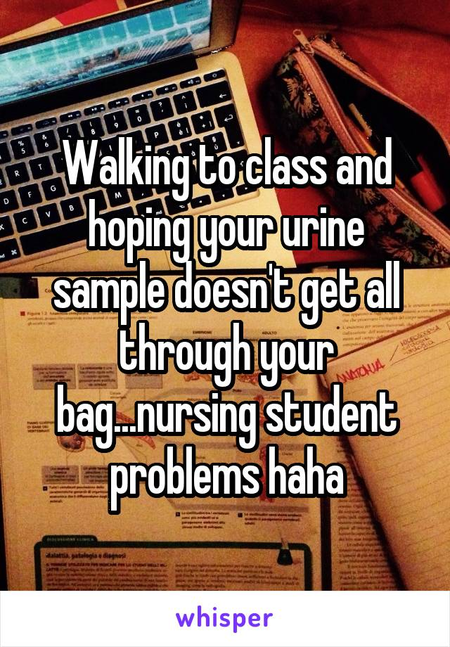 Walking to class and hoping your urine sample doesn't get all through your bag...nursing student problems haha