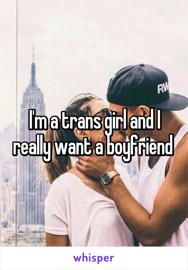 I'm a trans girl and I really want a boyfriend
