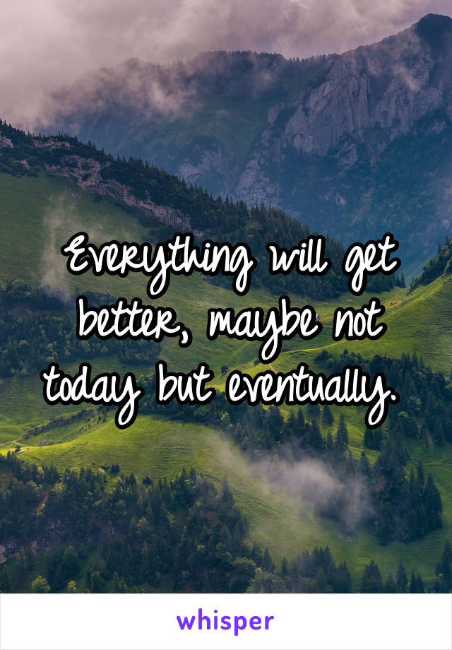Everything will get better, maybe not today but eventually.